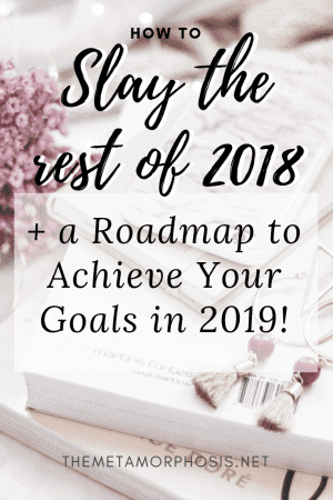 Slay the rest of 2018 + a Roadmap to Achieve Your Goals in 2019